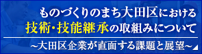 ものづくりのまち大田区における技術・技能継承の取組みについて ~大田区企業が直面する課題と展望~