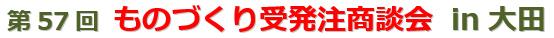 第57回ものづくり受発注商談会 in 大田