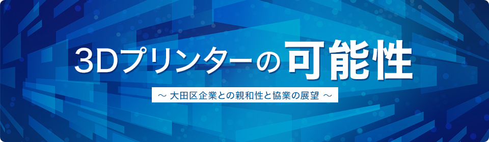 3Dプリンターの可能性 ~大田区企業との親和性と協業の展望~