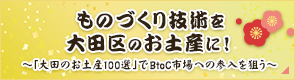 ものづくり技術を大田区のお土産に! ~「大田のお土産100選」でB to C市場への参入を狙う~