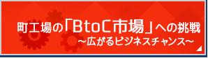 町工場の「BtoC市場」への挑戦~広がるビジネスチャンス~